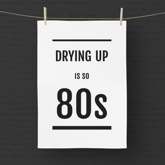 Drying Up Is So 80s Tea Towel