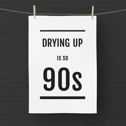 Drying Up Is So 90s Tea Towel